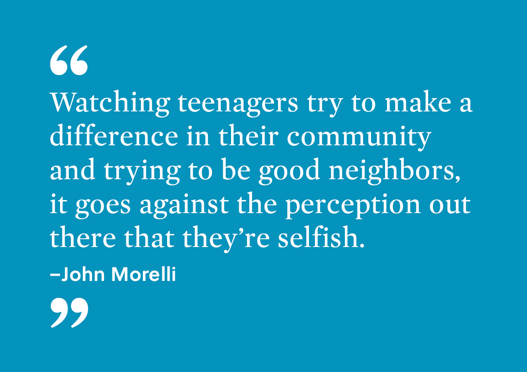 """Watching teenagers try to make a difference in their community and trying to be good neighbors, it goes against the perception out there that they're selfish."" - John Morelli."