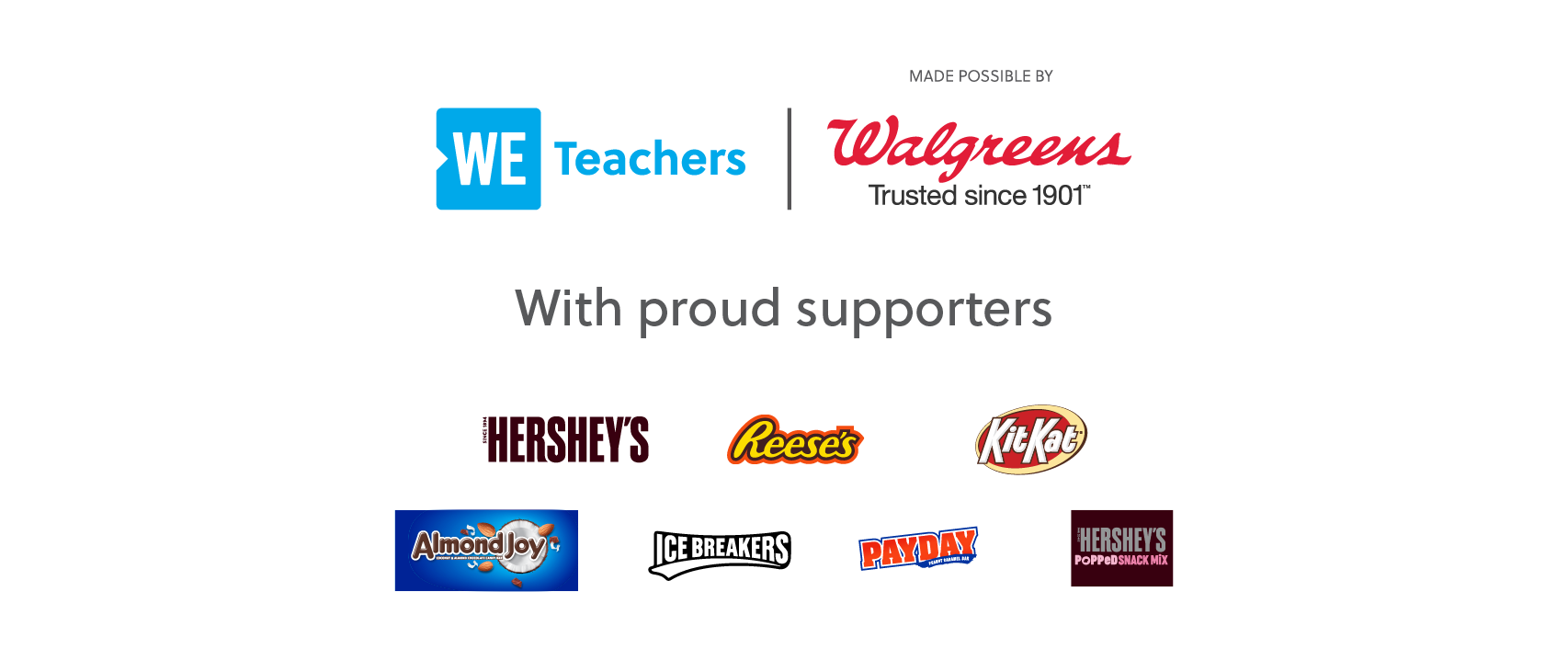 WE Teachers Made Possible by Walgreens and Proudly Supported by Hershey, Reese's, Kit Kat, Almond Joy, Ice Breakers, Payday, and Hershey's Popped Snack Mix