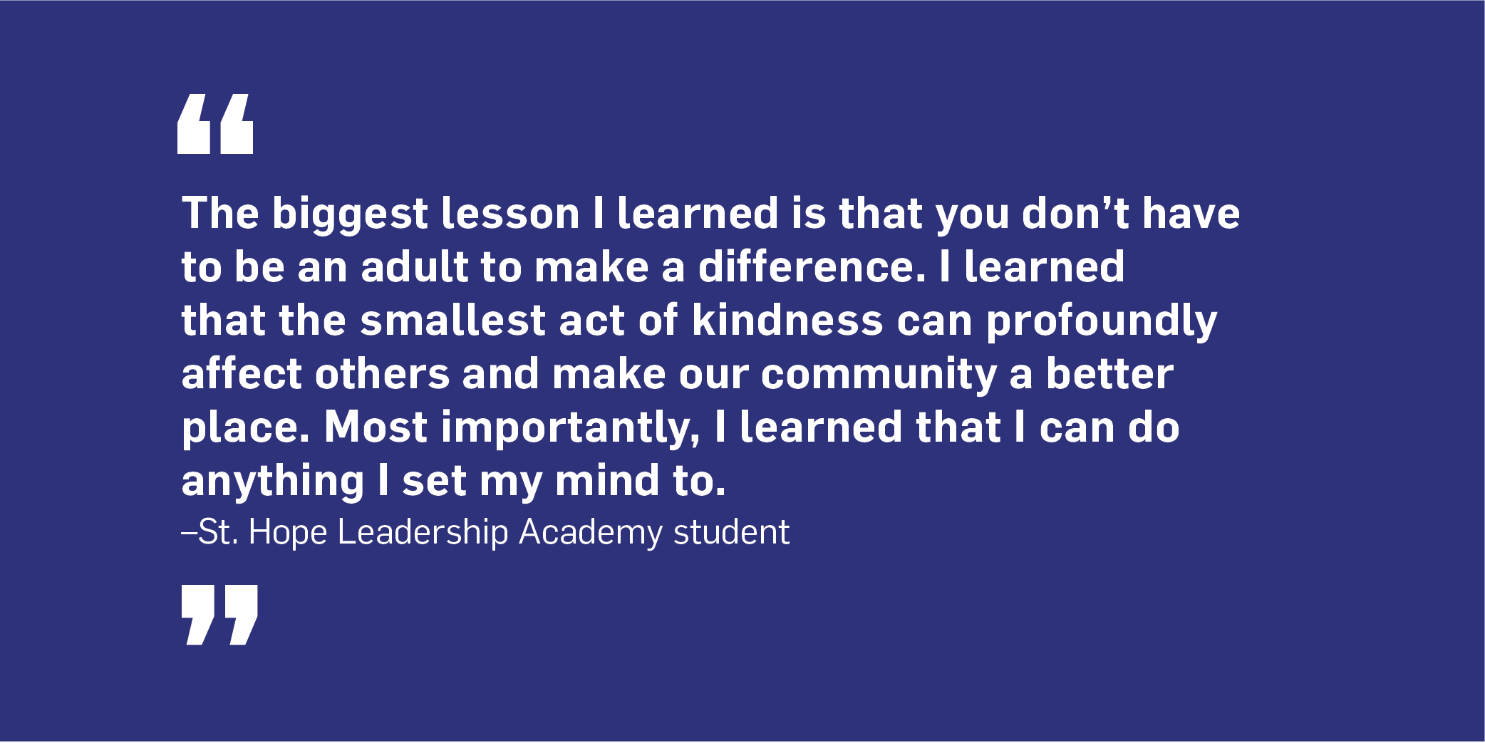 Quote: The biggest lesson I learned is that you don't have to be an adult to make a difference. I learned that the smallest act of kindness can profoundly affect others and make our community a better place. Most importantly, I learned that I can do anything I set my mind to. Unquote. St. Hope Leadership Academy Student.