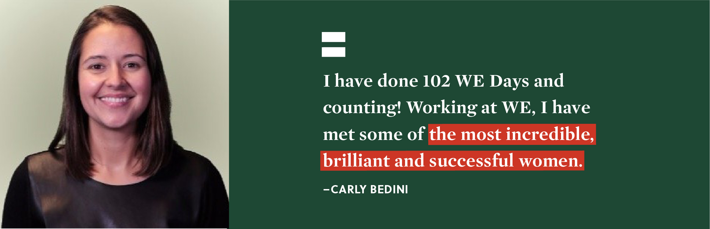 """I have done 102 WE Days and counting! Working at WE I have met some of the most incredible, brilliant and successful women."" - Carly Bedini."