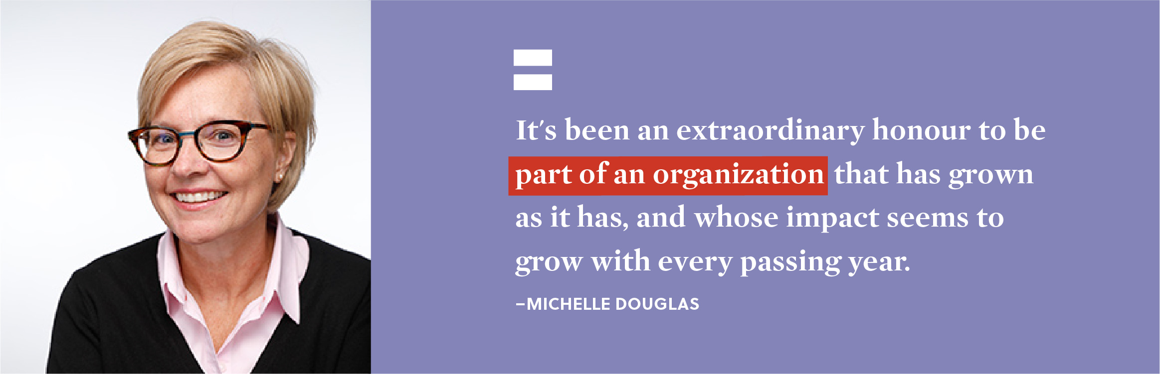"""It's been an extraordinary honour to be part of an organization that has grown as it has, and whose impact seems to grow with every passing year."" - Michelle Dougals."