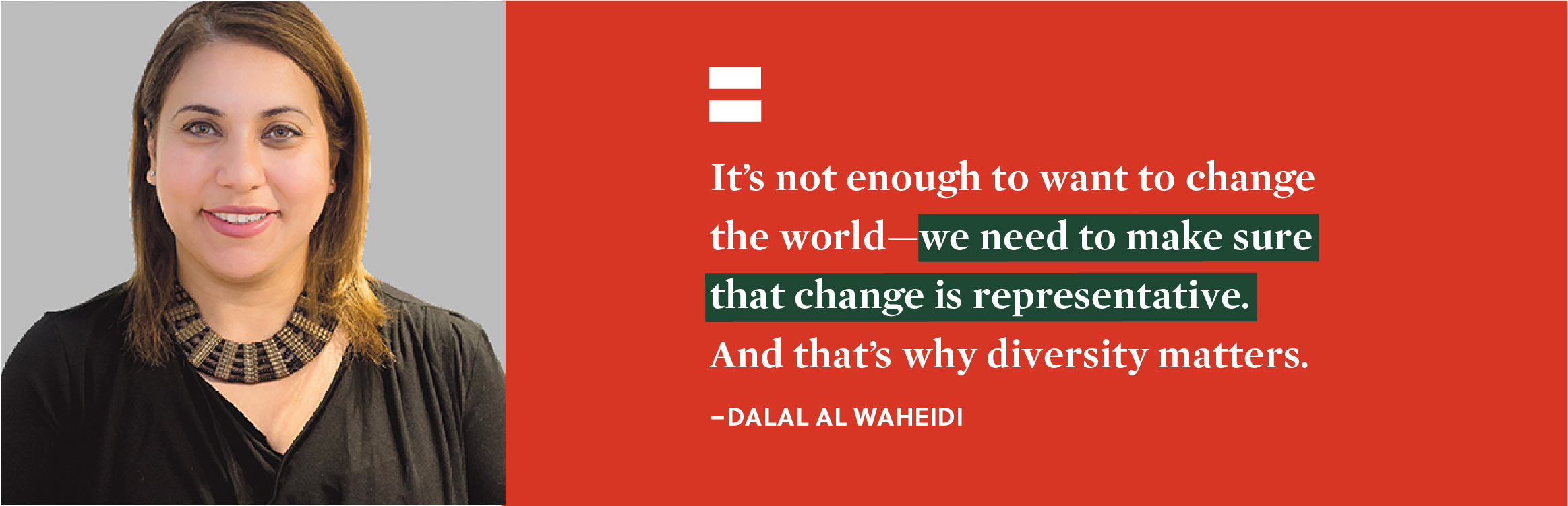 """It's not enough to want to change the world - we need to make sure that change is representative. And that's why diversity matters."" - Dalal Al-Waheidi."