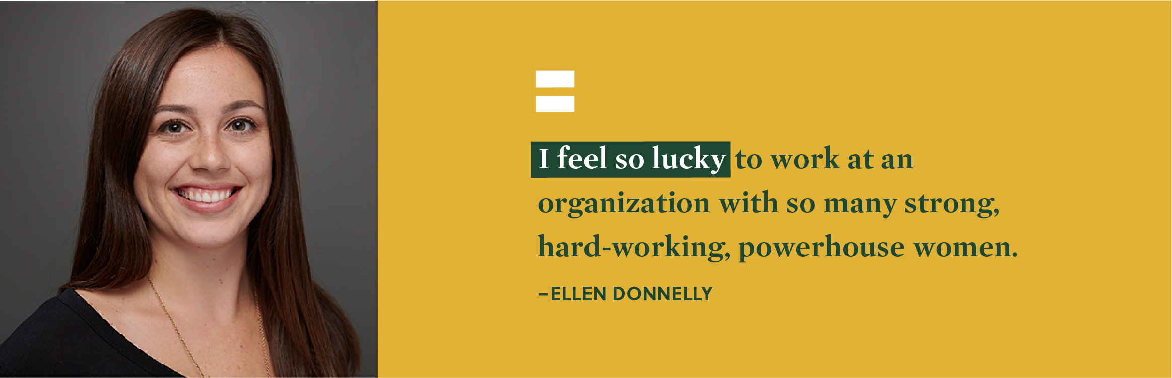 """I feel so lucky to work at an organization with so many strong, hard-working, powerhouse women."" - Ellen Donnelly."