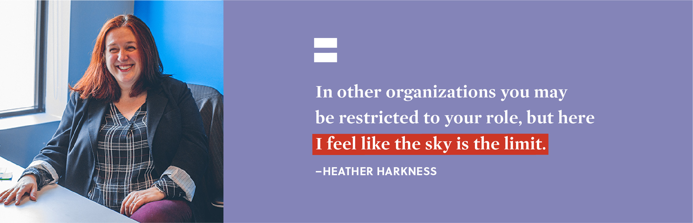 """In other organizations you may be restricted to your role, but here I feel like the sky is the limit."" - Heather Harkness."