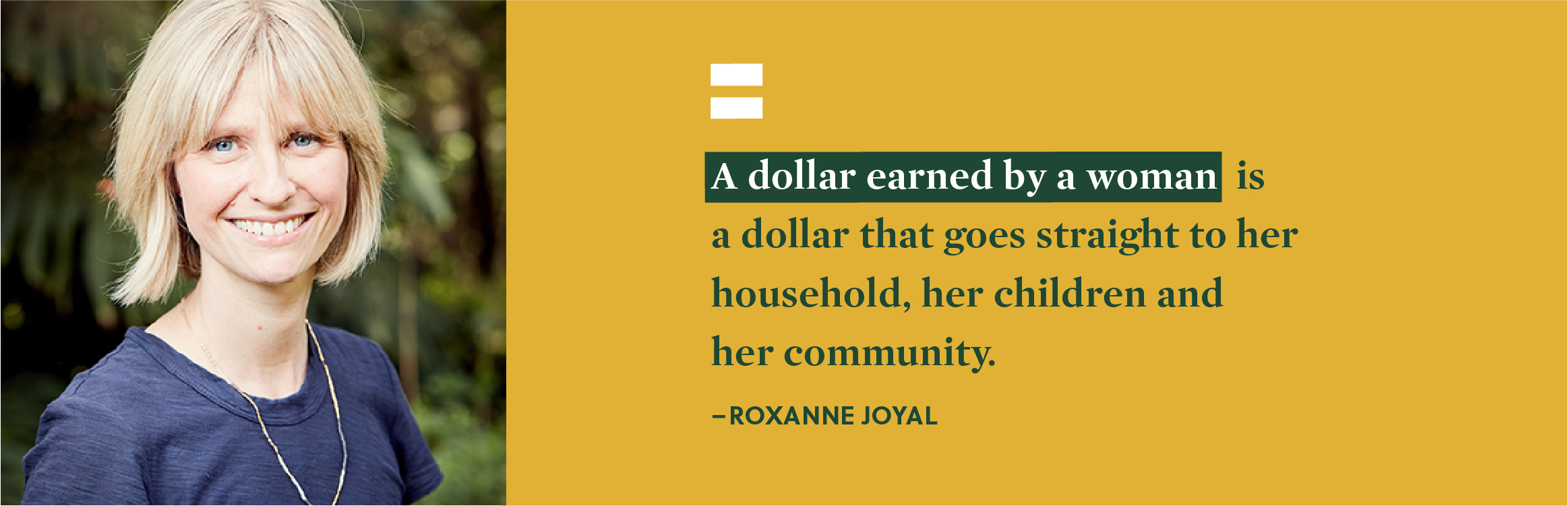"""A dollar earned by a woman is a dollar that goes straight to her household, her children and her community."" - Roxanne Joyal."