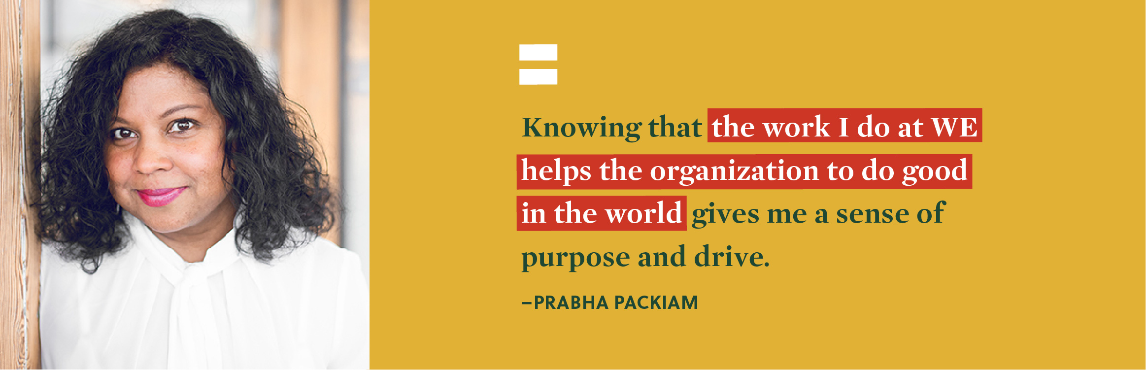 """Knowing that the work I do at WE helps the organization to do good in the world gives me a sense of purpose and drive."" - Prabha Packiam."