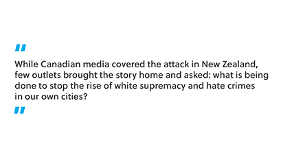 While Canadian media covered the attack in New Zealand, few outlets brought the story home and asked: what is being done to stop the rise of white supremacy and hate crimes in our own cities?