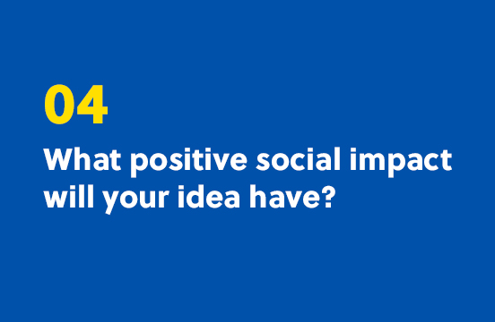 4. What positive social impact will your idea have?