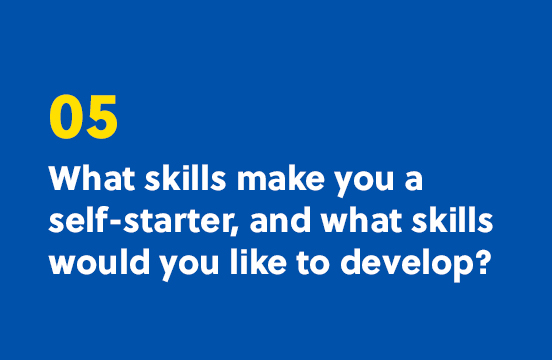 5. What skills make you a self-starter, and what skills would you like to develop?