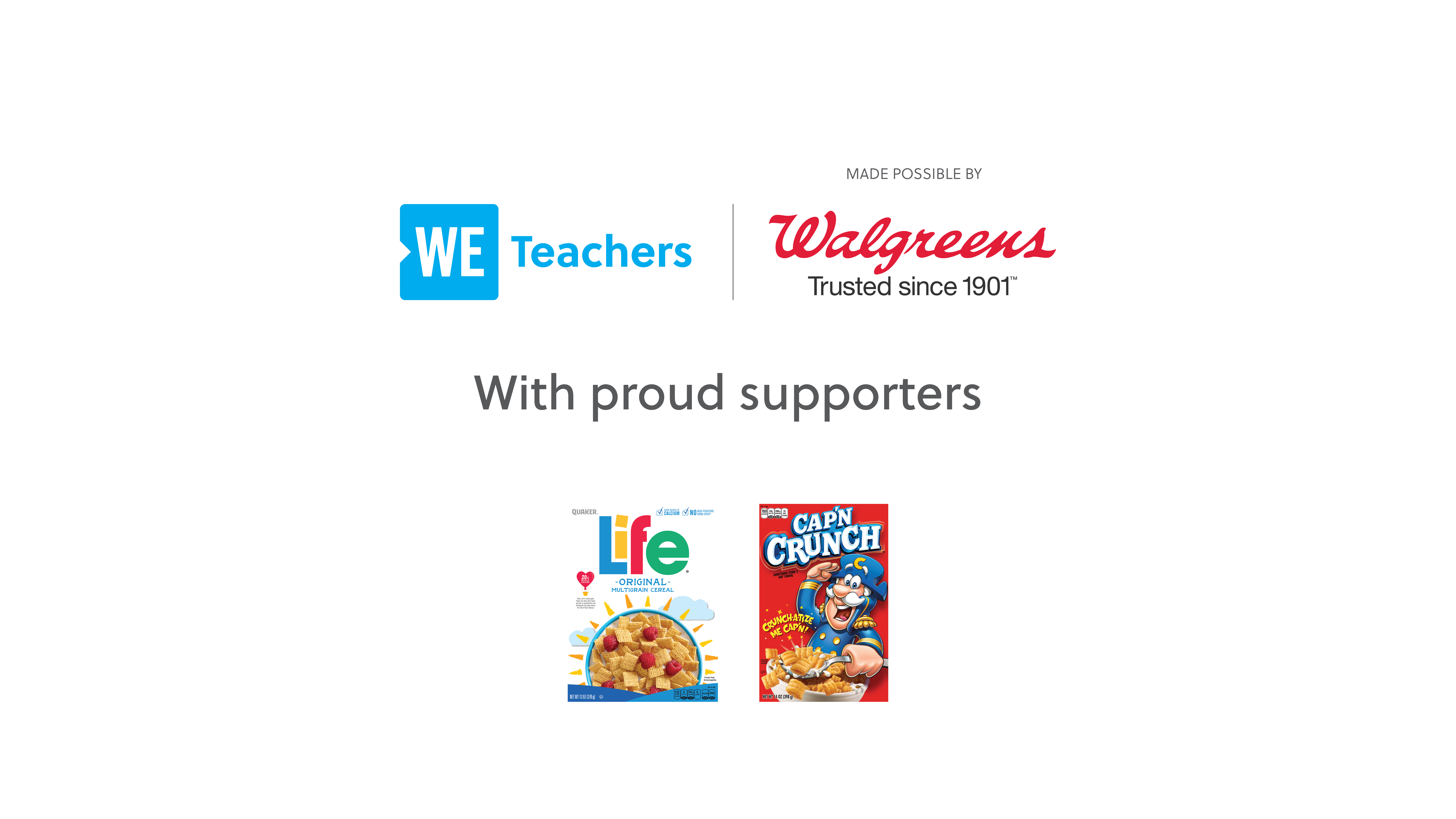 WE Teachers Made Possible by Walgreens and Proudly Supported by Life Cereal and Cap'n Crunch