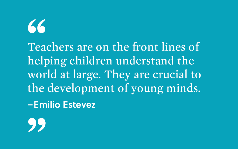 """Teachers are on the front lines of helping children understand the world at large. They are crucial to the development of young minds."" - Emilio Estevez."