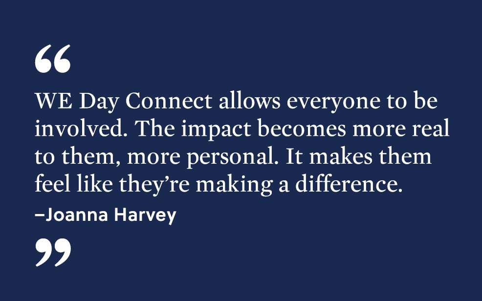"""WE Day Connect allows everyone to be involved. The impact becomes more real to them, more personal. It makes them feel like they're making a difference."" -  Joanna Harvey."